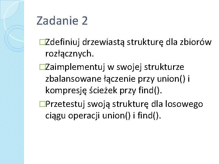 Zadanie 2 �Zdefiniuj drzewiastą strukturę dla zbiorów rozłącznych. �Zaimplementuj w swojej strukturze zbalansowane łączenie