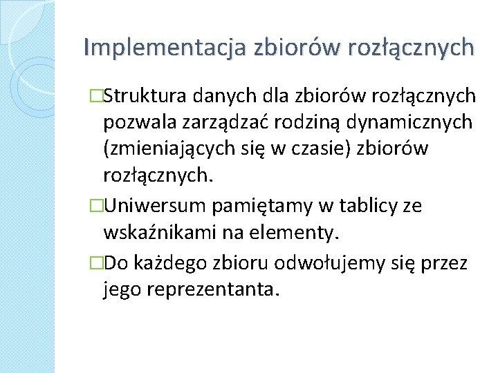 Implementacja zbiorów rozłącznych �Struktura danych dla zbiorów rozłącznych pozwala zarządzać rodziną dynamicznych (zmieniających się