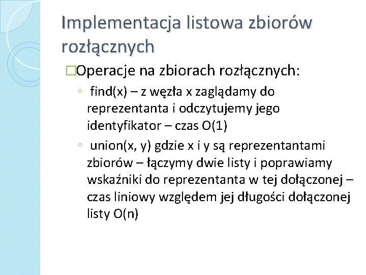 Implementacja listowa zbiorów rozłącznych �Operacje na zbiorach rozłącznych: ◦ find(x) – z węzła x