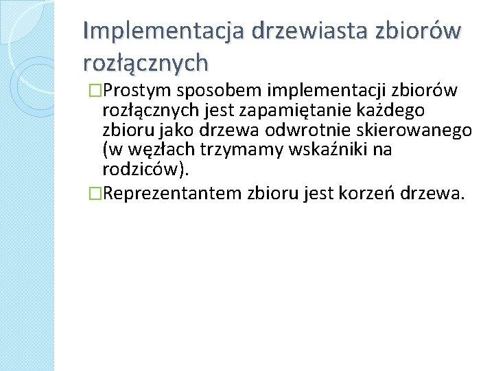 Implementacja drzewiasta zbiorów rozłącznych �Prostym sposobem implementacji zbiorów rozłącznych jest zapamiętanie każdego zbioru jako