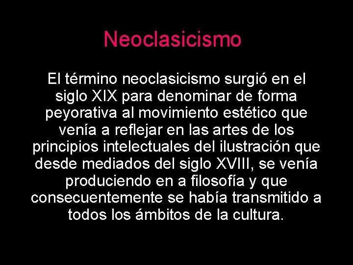 Neoclasicismo El término neoclasicismo surgió en el siglo XIX para denominar de forma peyorativa