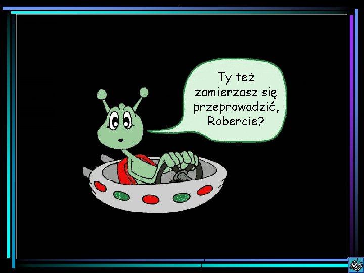 Ty też zamierzasz się przeprowadzić, Robercie?