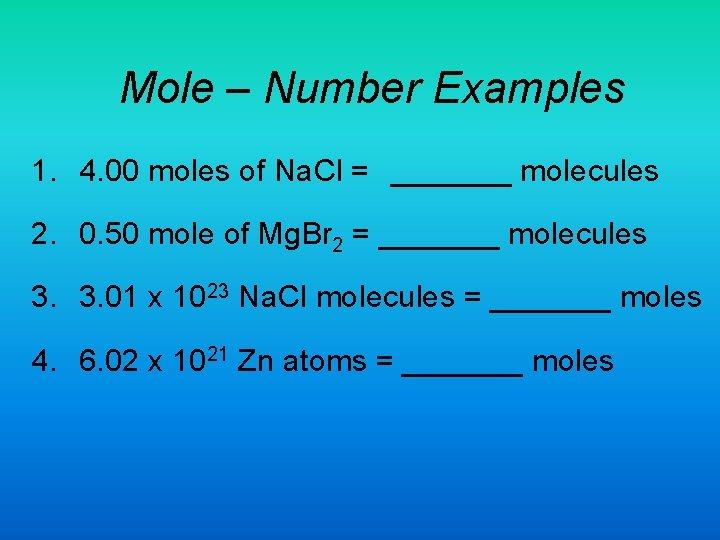 Mole – Number Examples 1. 4. 00 moles of Na. Cl = _______ molecules