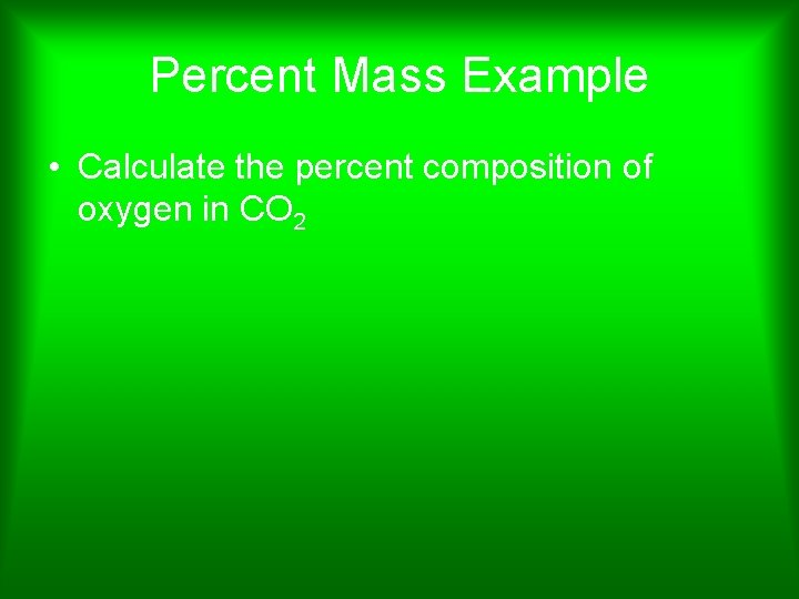 Percent Mass Example • Calculate the percent composition of oxygen in CO 2