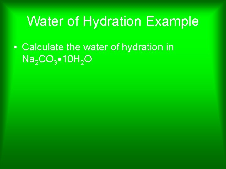 Water of Hydration Example • Calculate the water of hydration in Na 2 CO