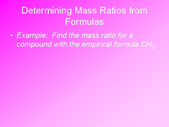 Determining Mass Ratios from Formulas • Example: Find the mass ratio for a compound