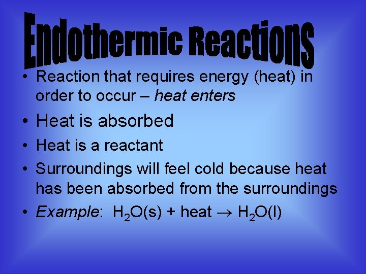 • Reaction that requires energy (heat) in order to occur – heat enters