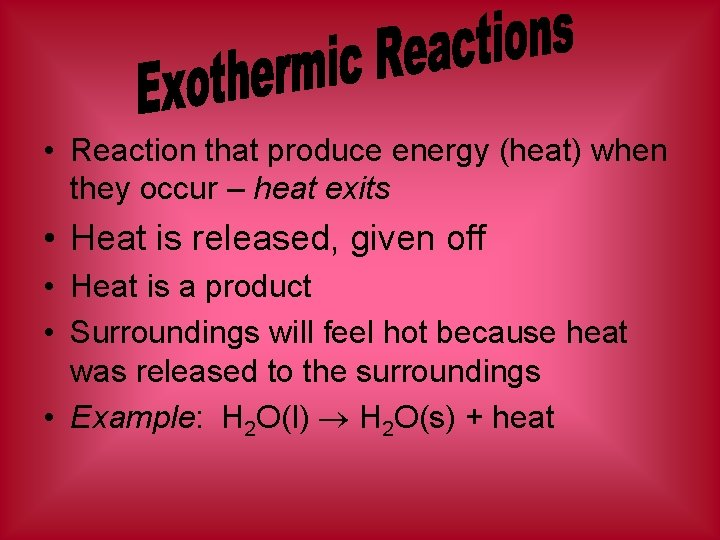 • Reaction that produce energy (heat) when they occur – heat exits •