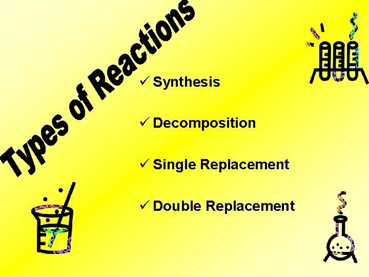 ü Synthesis ü Decomposition ü Single Replacement ü Double Replacement