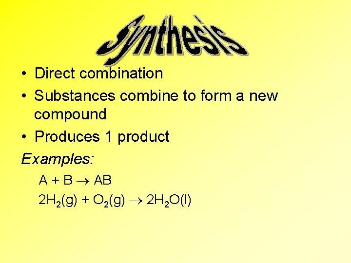• Direct combination • Substances combine to form a new compound • Produces