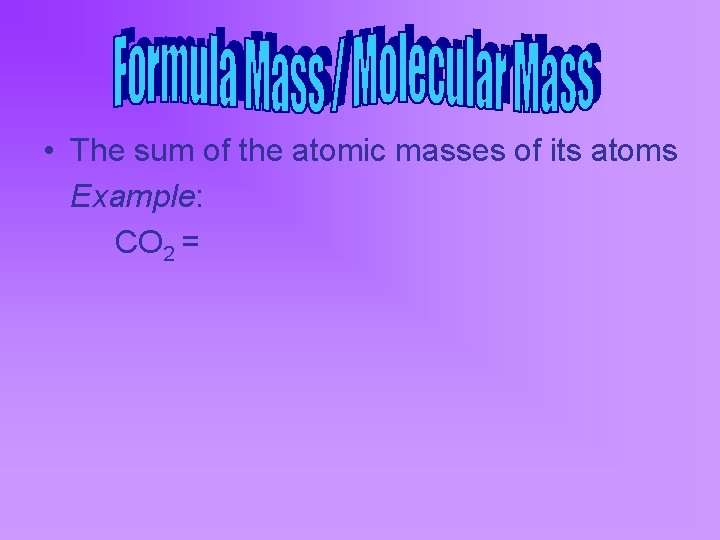 • The sum of the atomic masses of its atoms Example: CO 2