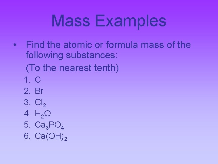 Mass Examples • Find the atomic or formula mass of the following substances: (To