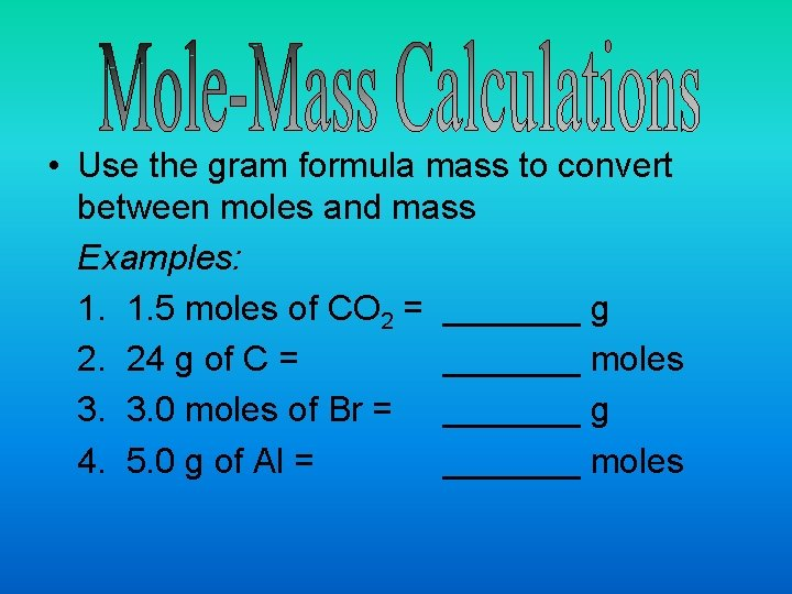 • Use the gram formula mass to convert between moles and mass Examples: