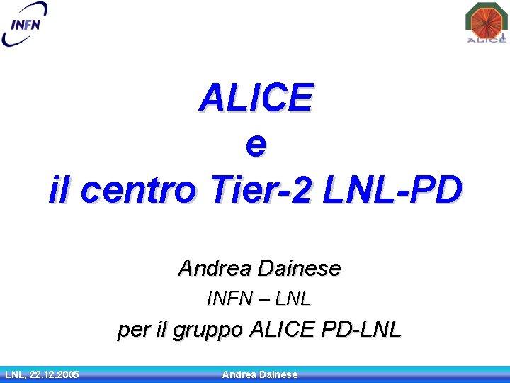 ALICE e il centro Tier-2 LNL-PD Andrea Dainese INFN – LNL per il gruppo