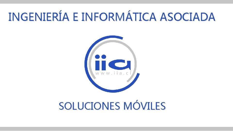 INGENIERÍA E INFORMÁTICA ASOCIADA SOLUCIONES MÓVILES