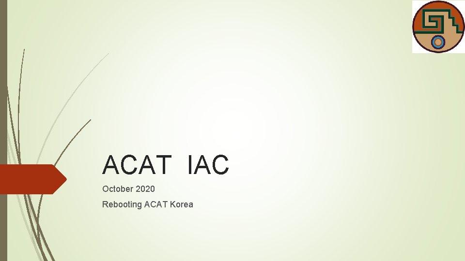 ACAT IAC October 2020 Rebooting ACAT Korea