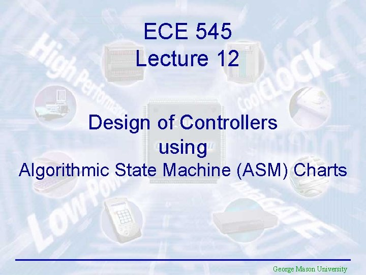 ECE 545 Lecture 12 Design of Controllers using Algorithmic State Machine (ASM) Charts George