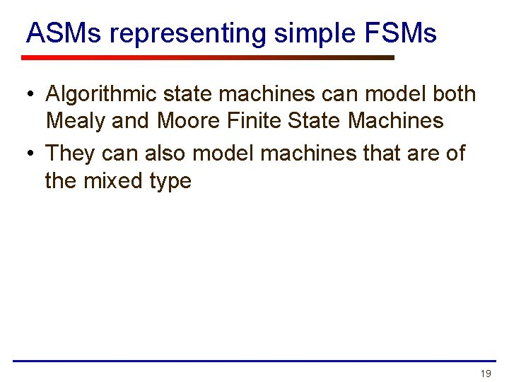 ASMs representing simple FSMs • Algorithmic state machines can model both Mealy and Moore