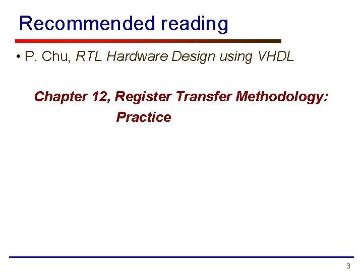 Recommended reading • P. Chu, RTL Hardware Design using VHDL Chapter 12, Register Transfer