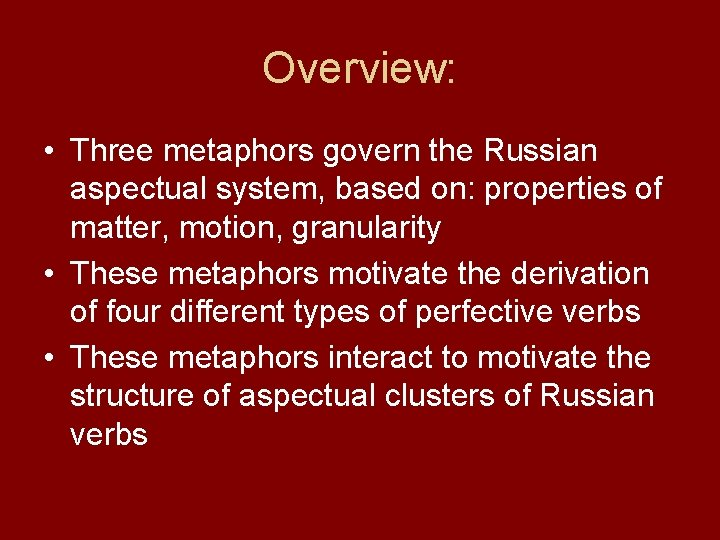 Overview: • Three metaphors govern the Russian aspectual system, based on: properties of matter,