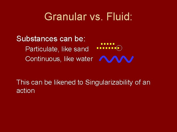 Granular vs. Fluid: Substances can be: Particulate, like sand Continuous, like water This can