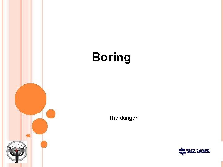 Boring The danger