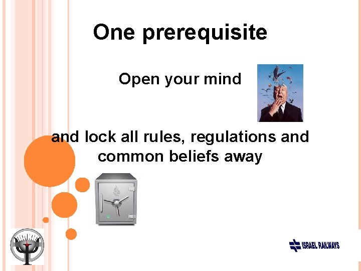 One prerequisite Open your mind and lock all rules, regulations and common beliefs away