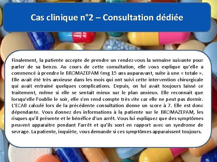Cas clinique n° 2 – Consultation dédiée Finalement, la patiente accepte de prendre un