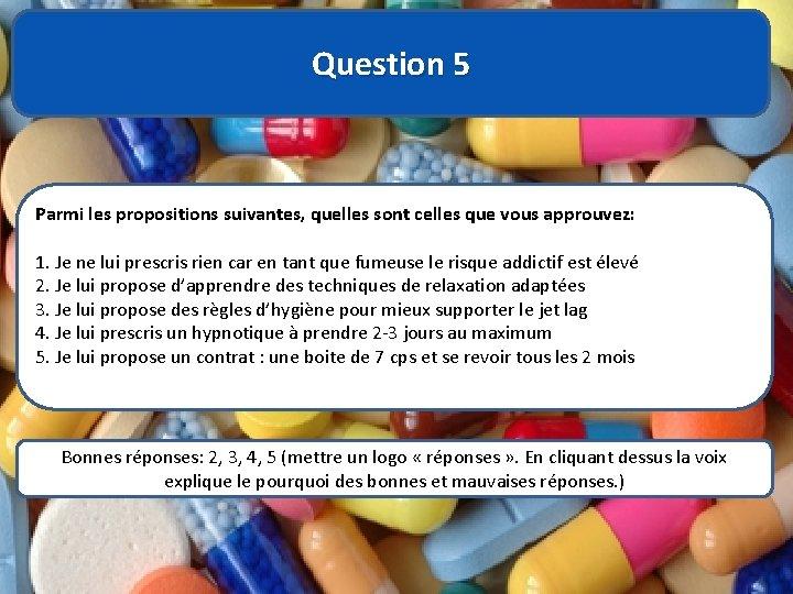 Question 5 Parmi les propositions suivantes, quelles sont celles que vous approuvez: 1. Je