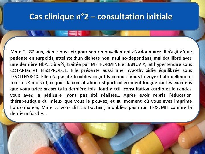 Cas clinique n° 2 – consultation initiale Mme C. , 82 ans, vient vous