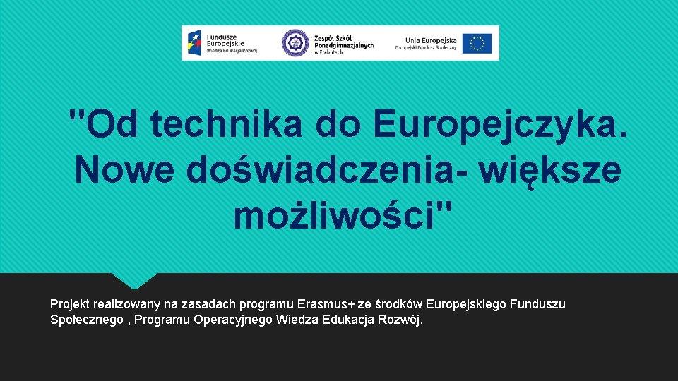 """""""Od technika do Europejczyka. Nowe doświadczenia- większe możliwości"""" Projekt realizowany na zasadach programu Erasmus+"""