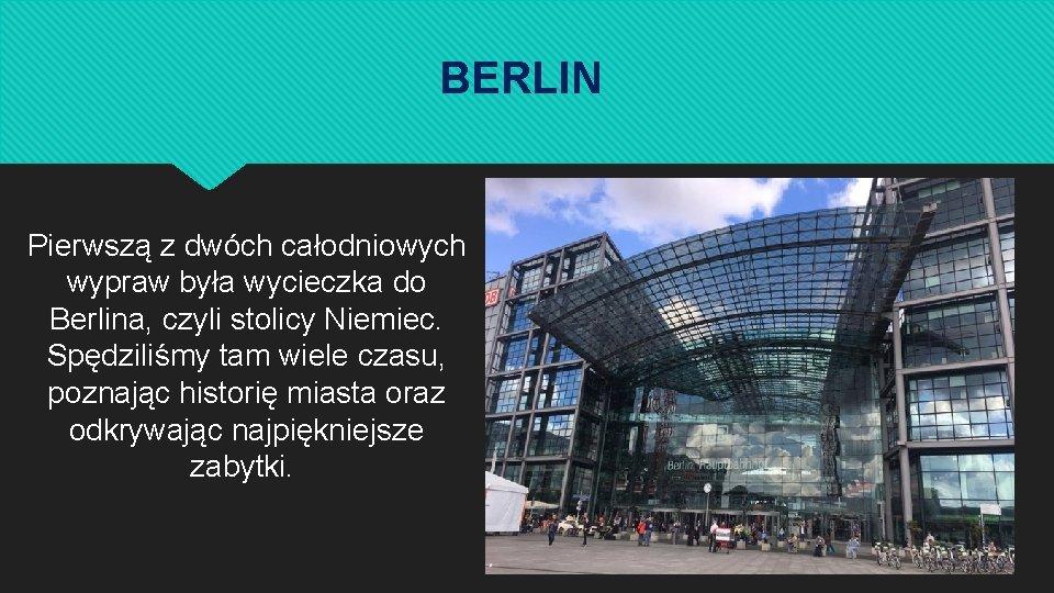 BERLIN Pierwszą z dwóch całodniowych wypraw była wycieczka do Berlina, czyli stolicy Niemiec. Spędziliśmy
