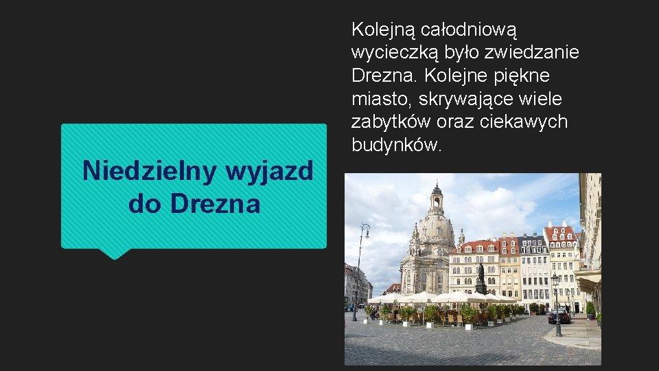 Kolejną całodniową wycieczką było zwiedzanie Drezna. Kolejne piękne miasto, skrywające wiele zabytków oraz ciekawych