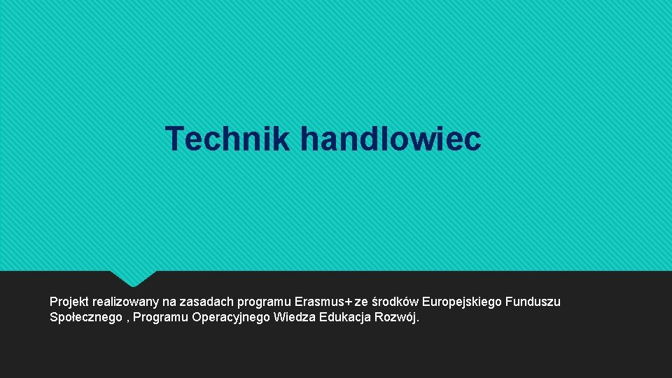 Technik handlowiec Projekt realizowany na zasadach programu Erasmus+ ze środków Europejskiego Funduszu Społecznego ,