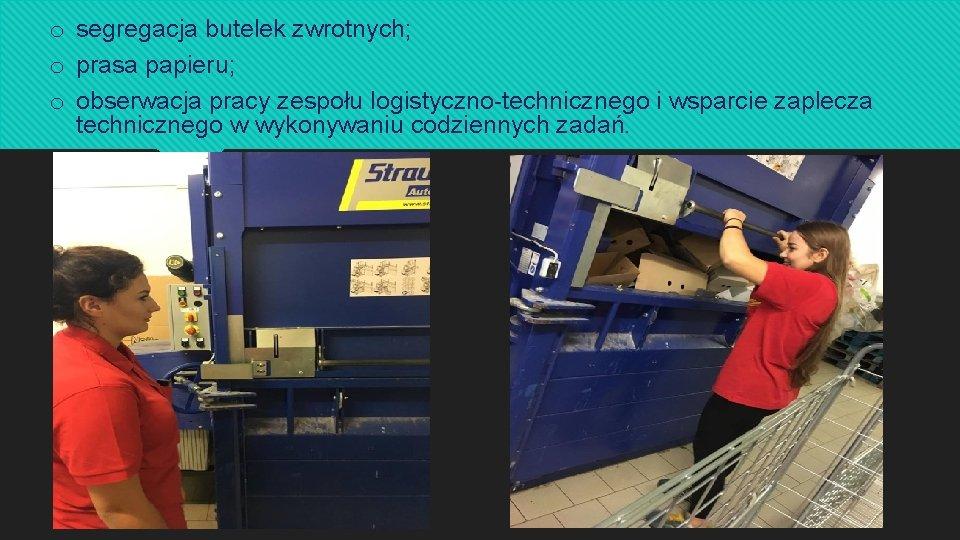 o segregacja butelek zwrotnych; o prasa papieru; o obserwacja pracy zespołu logistyczno-technicznego i wsparcie