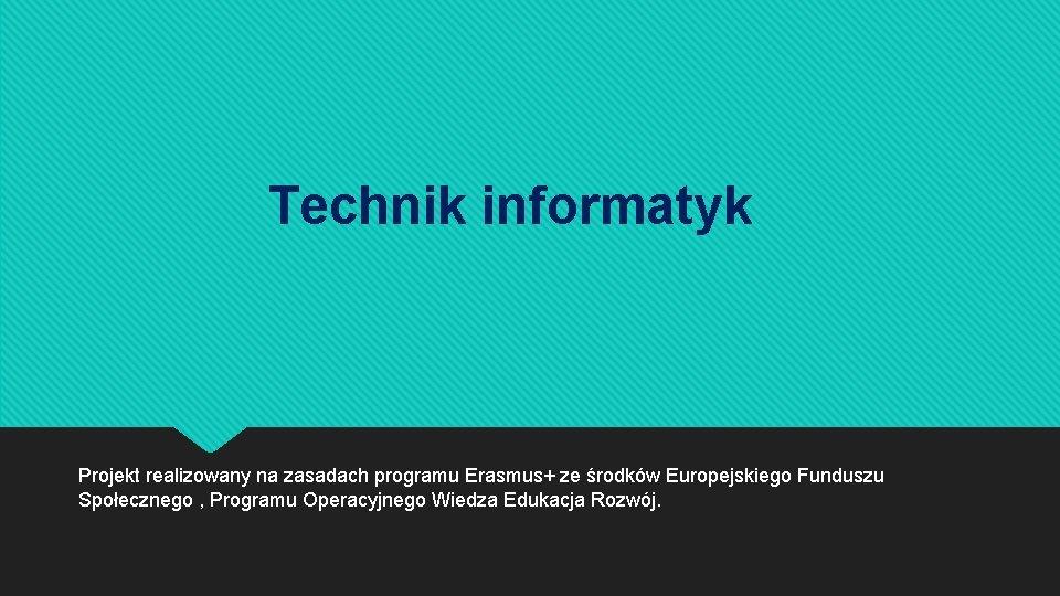 Technik informatyk Projekt realizowany na zasadach programu Erasmus+ ze środków Europejskiego Funduszu Społecznego ,