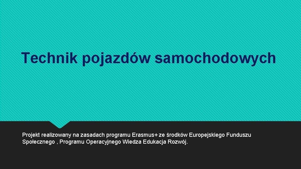 Technik pojazdów samochodowych Projekt realizowany na zasadach programu Erasmus+ ze środków Europejskiego Funduszu Społecznego