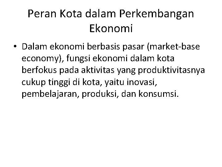 Peran Kota dalam Perkembangan Ekonomi • Dalam ekonomi berbasis pasar (market-base economy), fungsi ekonomi