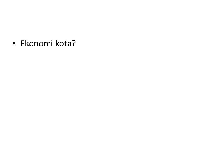 • Ekonomi kota?