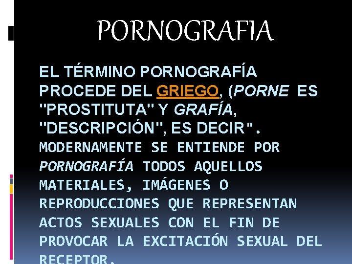 """PORNOGRAFIA EL TÉRMINO PORNOGRAFÍA PROCEDE DEL GRIEGO, (PORNE ES """"PROSTITUTA"""" Y GRAFÍA, """"DESCRIPCIÓN"""", ES"""