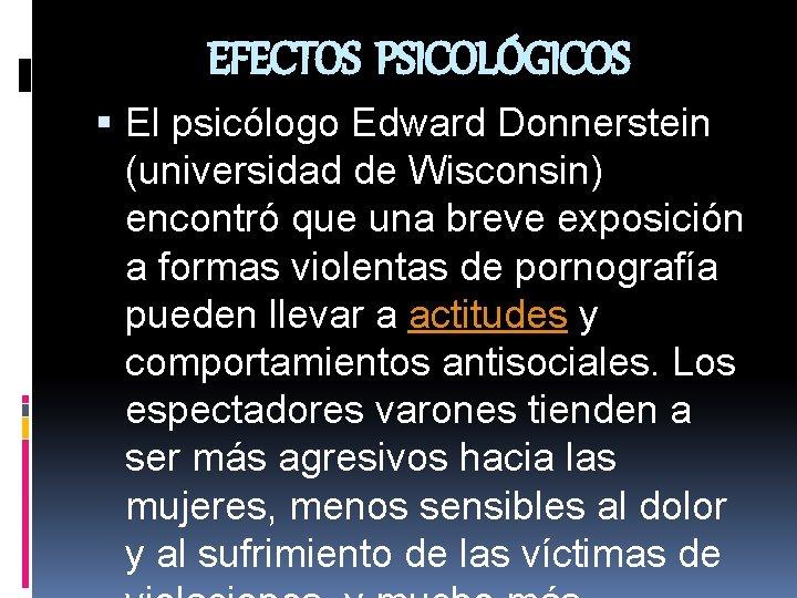 EFECTOS PSICOLÓGICOS El psicólogo Edward Donnerstein (universidad de Wisconsin) encontró que una breve exposición