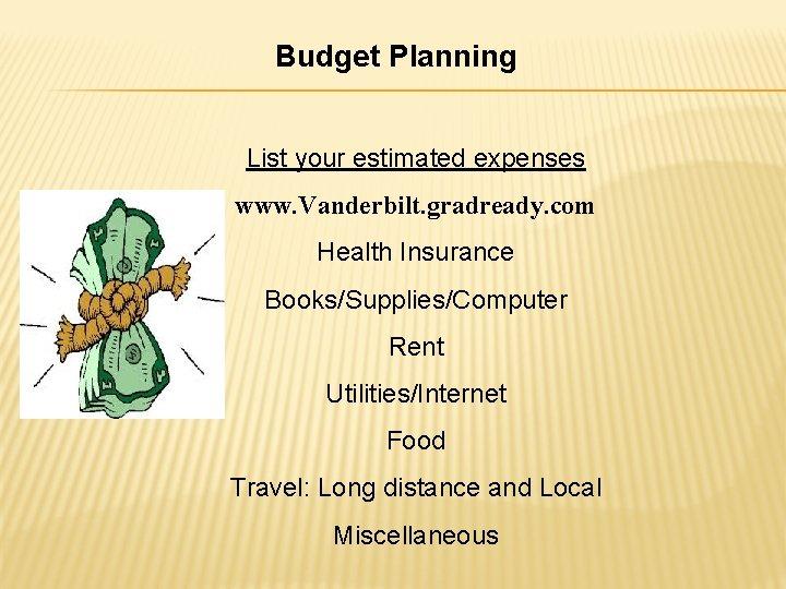 Budget Planning List your estimated expenses www. Vanderbilt. gradready. com Health Insurance Books/Supplies/Computer Rent