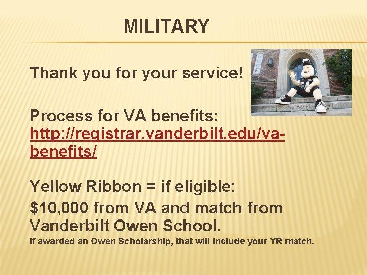 MILITARY Thank you for your service! Process for VA benefits: http: //registrar. vanderbilt. edu/vabenefits/
