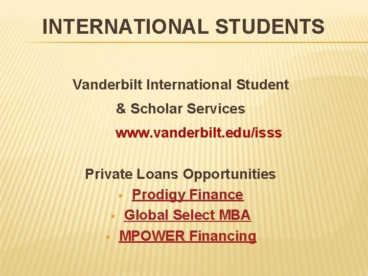 INTERNATIONAL STUDENTS Vanderbilt International Student & Scholar Services www. vanderbilt. edu/isss Private Loans Opportunities