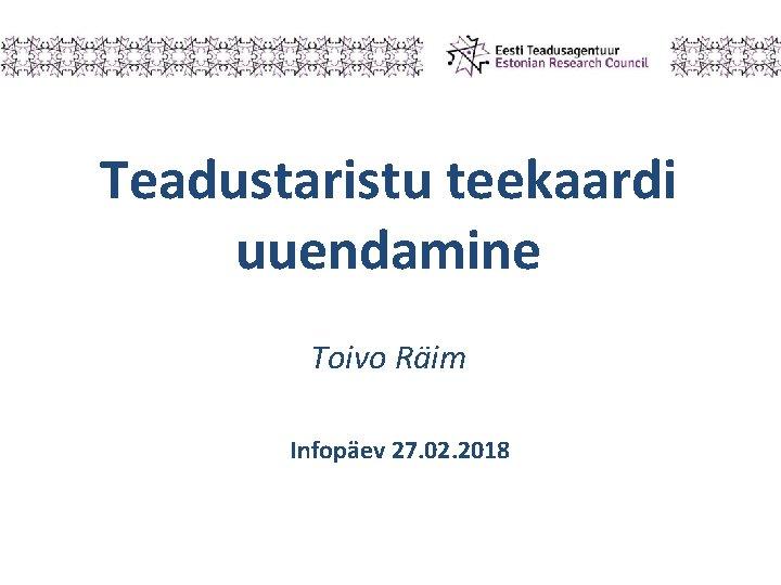 Teadustaristu teekaardi uuendamine Toivo Räim Infopäev 27. 02. 2018