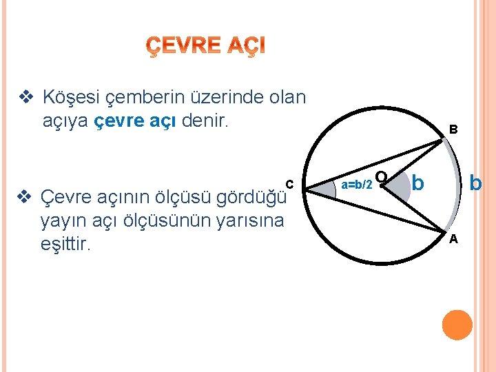v Köşesi çemberin üzerinde olan açıya çevre açı denir. C v Çevre açının ölçüsü