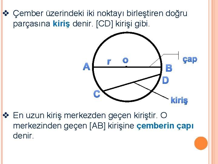v Çember üzerindeki iki noktayı birleştiren doğru parçasına kiriş denir. [CD] kirişi gibi. r