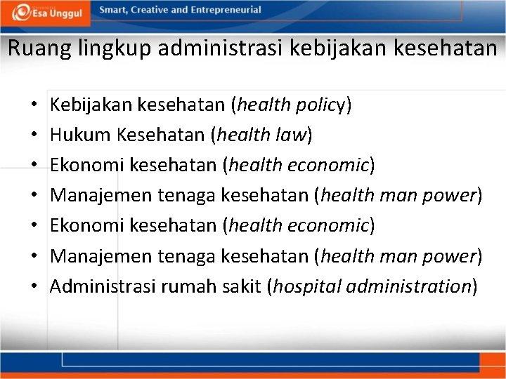 Ruang lingkup administrasi kebijakan kesehatan • • Kebijakan kesehatan (health policy) Hukum Kesehatan (health