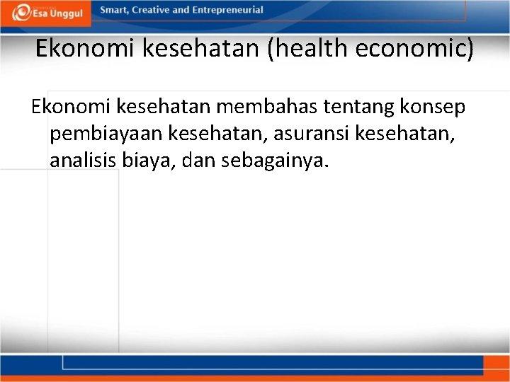 Ekonomi kesehatan (health economic) Ekonomi kesehatan membahas tentang konsep pembiayaan kesehatan, asuransi kesehatan, analisis