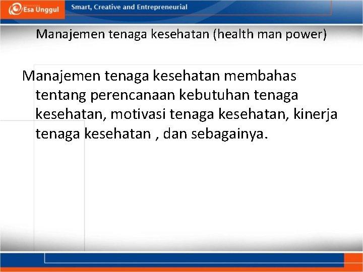 Manajemen tenaga kesehatan (health man power) Manajemen tenaga kesehatan membahas tentang perencanaan kebutuhan tenaga